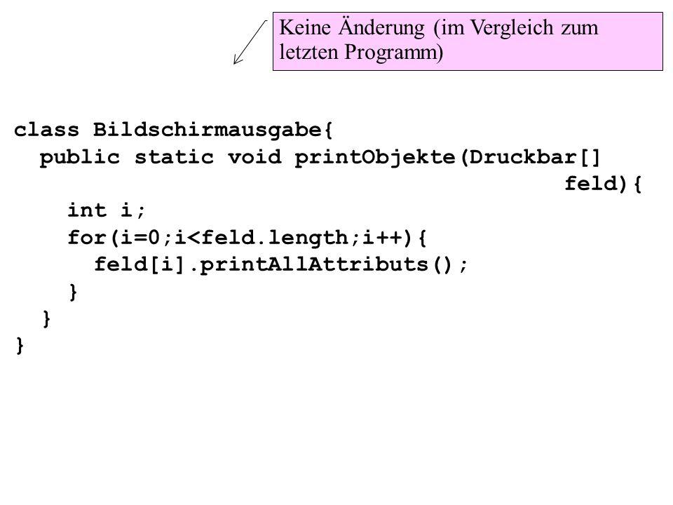 class Bildschirmausgabe{ public static void printObjekte(Druckbar[] feld){ int i; for(i=0;i<feld.length;i++){ feld[i].printAllAttributs(); } Keine Änd