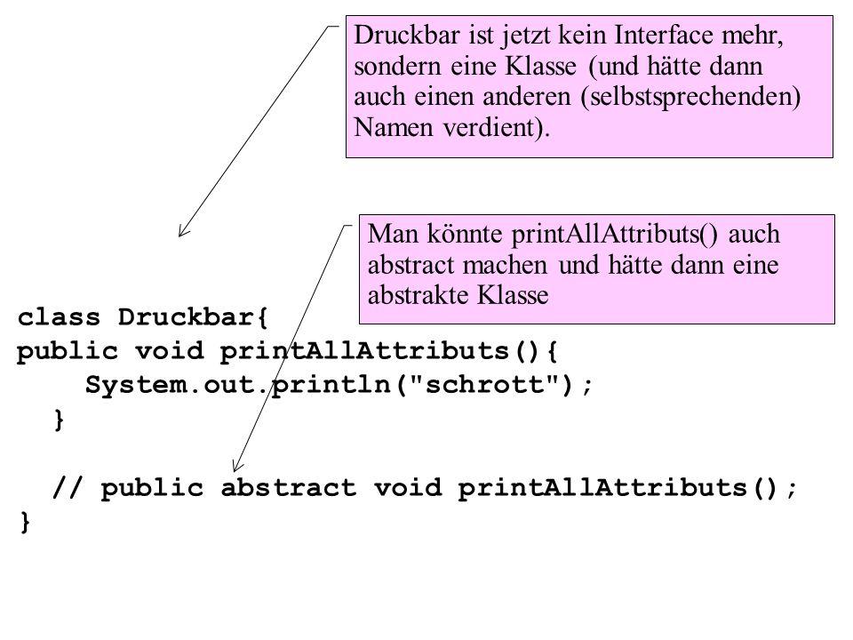 class Druckbar{ public void printAllAttributs(){ System.out.println(