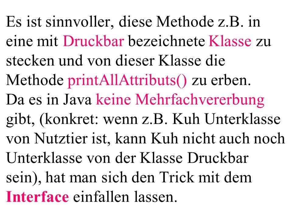 Es ist sinnvoller, diese Methode z.B. in eine mit Druckbar bezeichnete Klasse zu stecken und von dieser Klasse die Methode printAllAttributs() zu erbe
