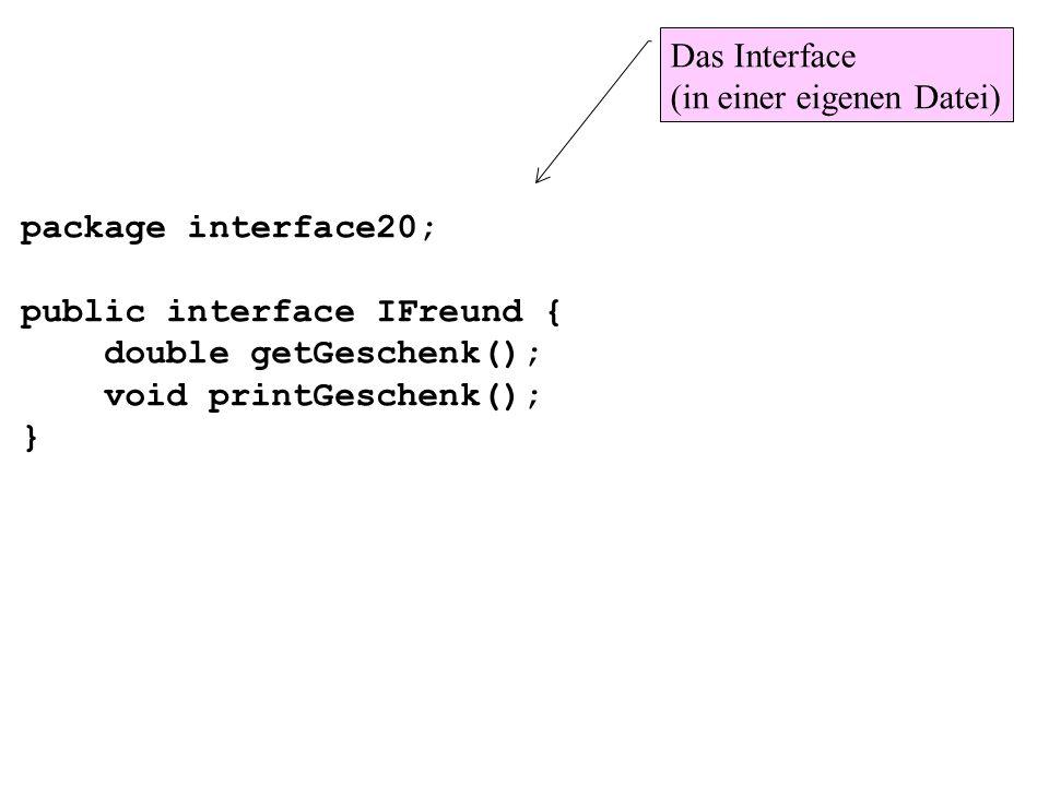 package interface20; public interface IFreund { double getGeschenk(); void printGeschenk(); } Das Interface (in einer eigenen Datei)