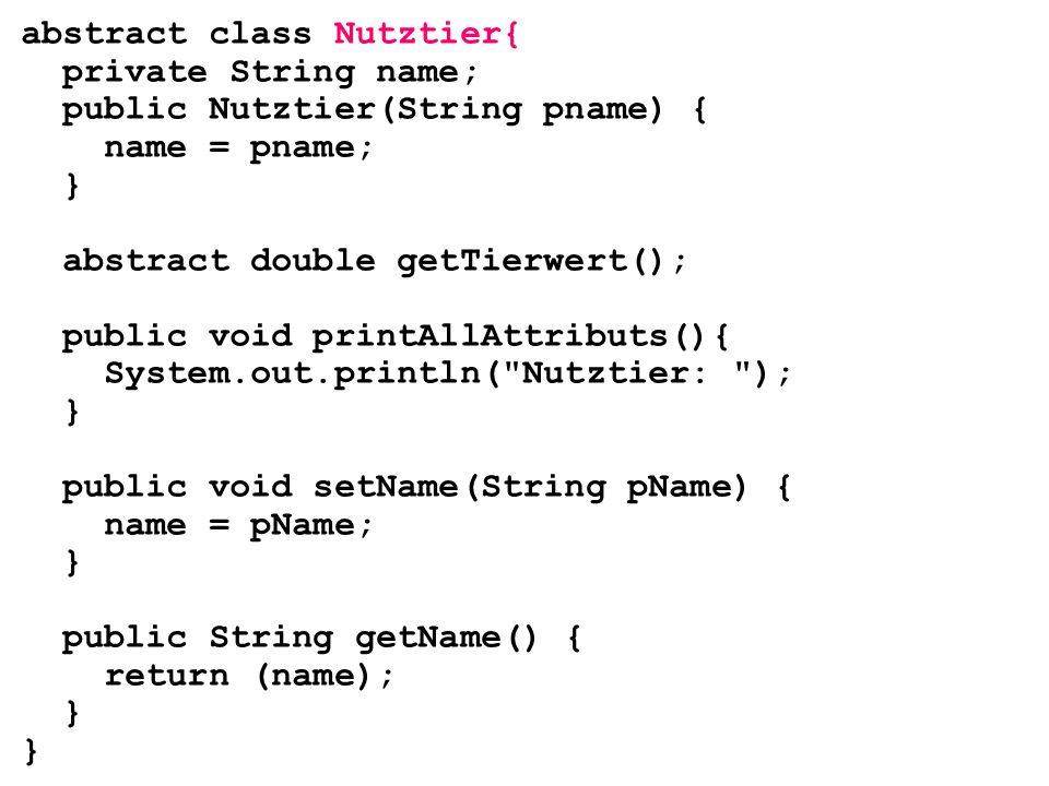 abstract class Nutztier{ private String name; public Nutztier(String pname) { name = pname; } abstract double getTierwert(); public void printAllAttri