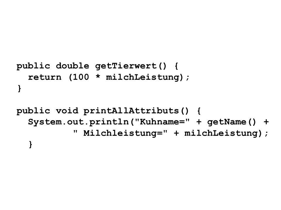 public double getTierwert() { return (100 * milchLeistung); } public void printAllAttributs() { System.out.println(