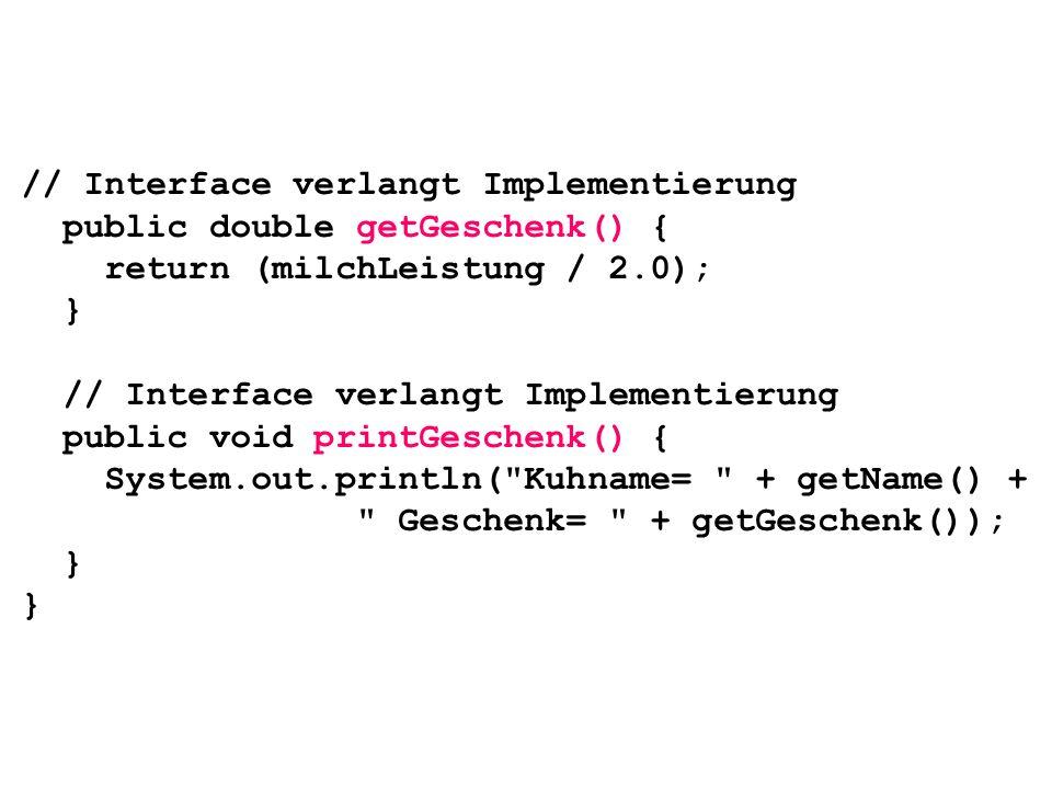 // Interface verlangt Implementierung public double getGeschenk() { return (milchLeistung / 2.0); } // Interface verlangt Implementierung public void