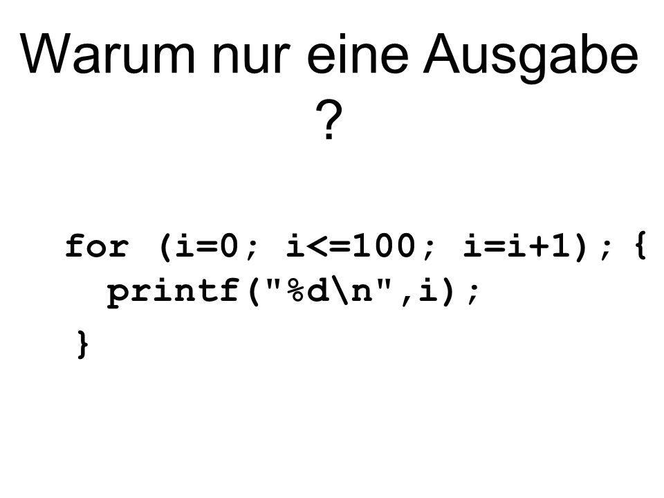 Warum nur eine Ausgabe ? { for (i=0; i<=100; i=i+1); printf( %d\n ,i); }
