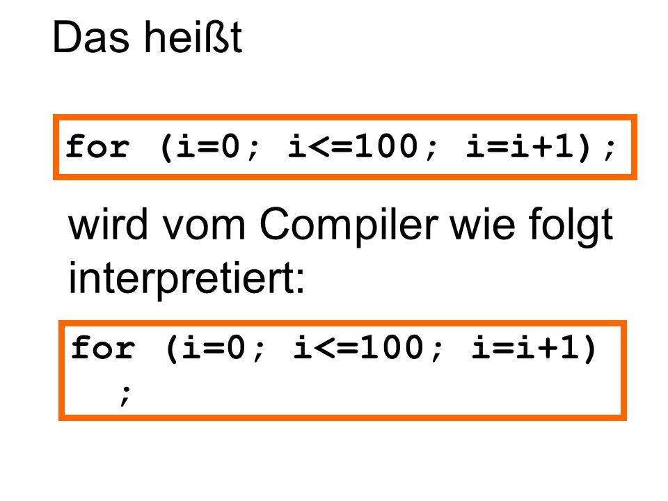 Das heißt wird vom Compiler wie folgt interpretiert: for (i=0; i<=100; i=i+1); for (i=0; i<=100; i=i+1) ;