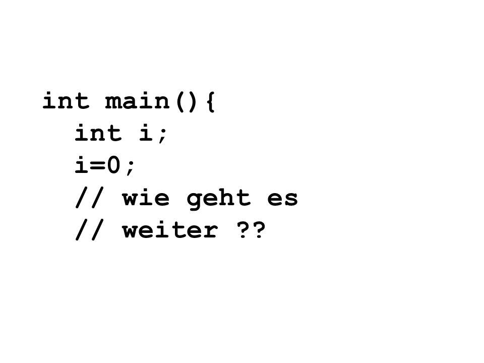 int main(){ int i; i=0; // wie geht es // weiter ??