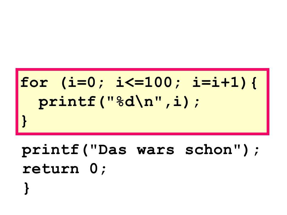 printf( Das wars schon ); return 0; } for (i=0; i<=100; i=i+1){ printf( %d\n ,i); }