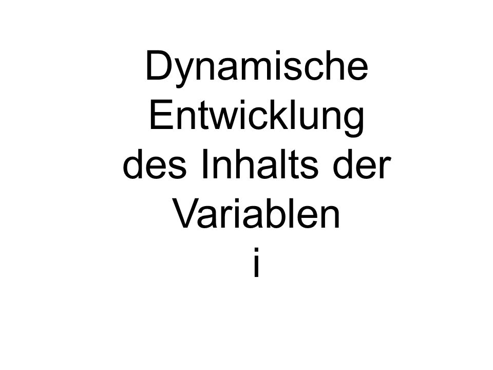 Dynamische Entwicklung des Inhalts der Variablen i