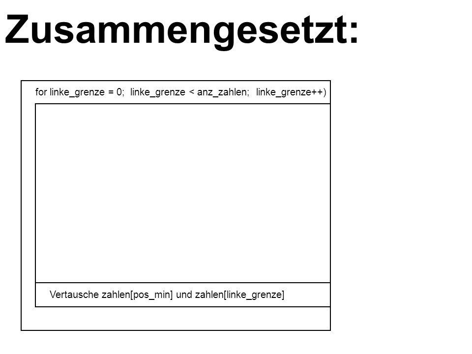 Zusammengesetzt: for linke_grenze = 0; linke_grenze < anz_zahlen; linke_grenze++) Vertausche zahlen[pos_min] und zahlen[linke_grenze]