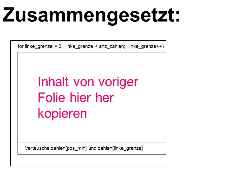 Zusammengesetzt: for linke_grenze = 0; linke_grenze < anz_zahlen; linke_grenze++) Vertausche zahlen[pos_min] und zahlen[linke_grenze] Inhalt von voriger Folie hier her kopieren