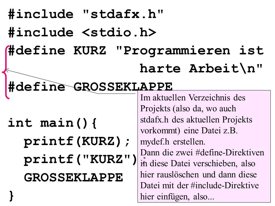 #include stdafx.h #include #define KURZ Programmieren ist harte Arbeit\n #define GROSSEKLAPPE int main(){ printf(KURZ); printf( KURZ ); GROSSEKLAPPE } Im aktuellen Verzeichnis des Projekts (also da, wo auch stdafx.h des aktuellen Projekts vorkommt) eine Datei z.B.