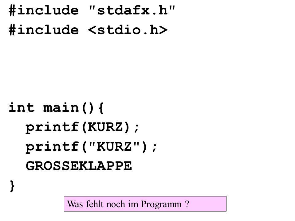 #include stdafx.h #include int main(){ printf(KURZ); printf( KURZ ); GROSSEKLAPPE } Was fehlt noch im Programm ?