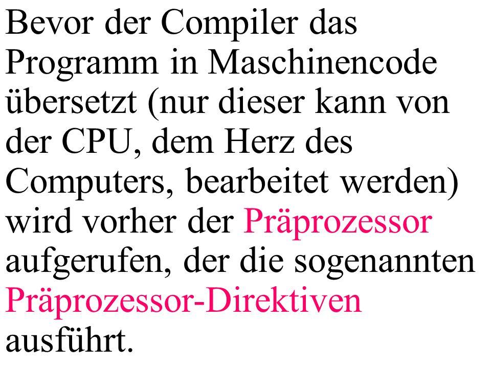 Bevor der Compiler das Programm in Maschinencode übersetzt (nur dieser kann von der CPU, dem Herz des Computers, bearbeitet werden) wird vorher der Präprozessor aufgerufen, der die sogenannten Präprozessor-Direktiven ausführt.