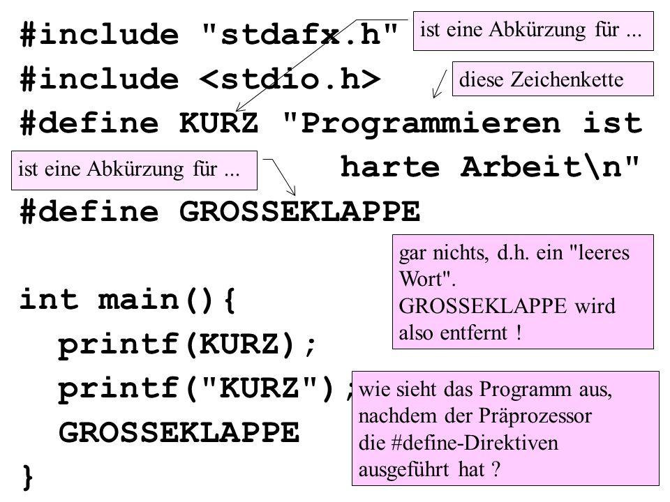 #include stdafx.h #include #define KURZ Programmieren ist harte Arbeit\n #define GROSSEKLAPPE int main(){ printf(KURZ); printf( KURZ ); GROSSEKLAPPE } ist eine Abkürzung für...