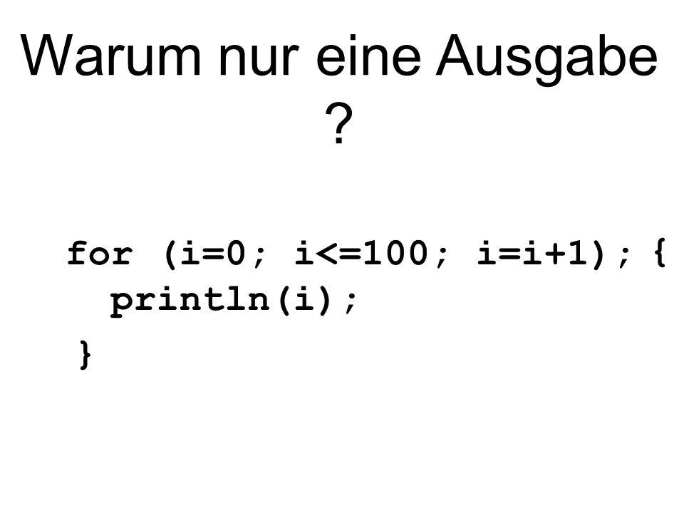 Warum nur eine Ausgabe { for (i=0; i<=100; i=i+1); println(i); }