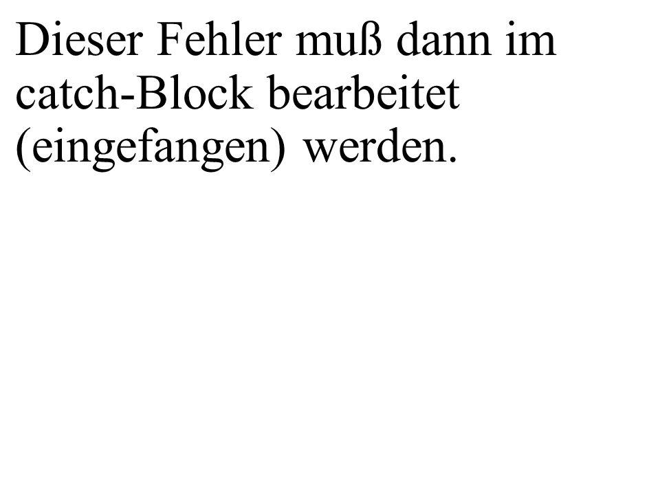 Dieser Fehler muß dann im catch-Block bearbeitet (eingefangen) werden.