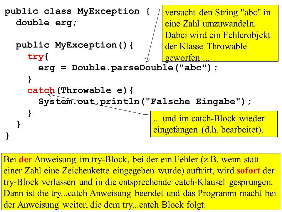 public class MyException { double erg; public MyException(){ try{ erg = Double.parseDouble( abc ); } catch(Throwable e){ System.out.println( Falsche Eingabe ); } Bei der Anweisung im try-Block, bei der ein Fehler (z.B.