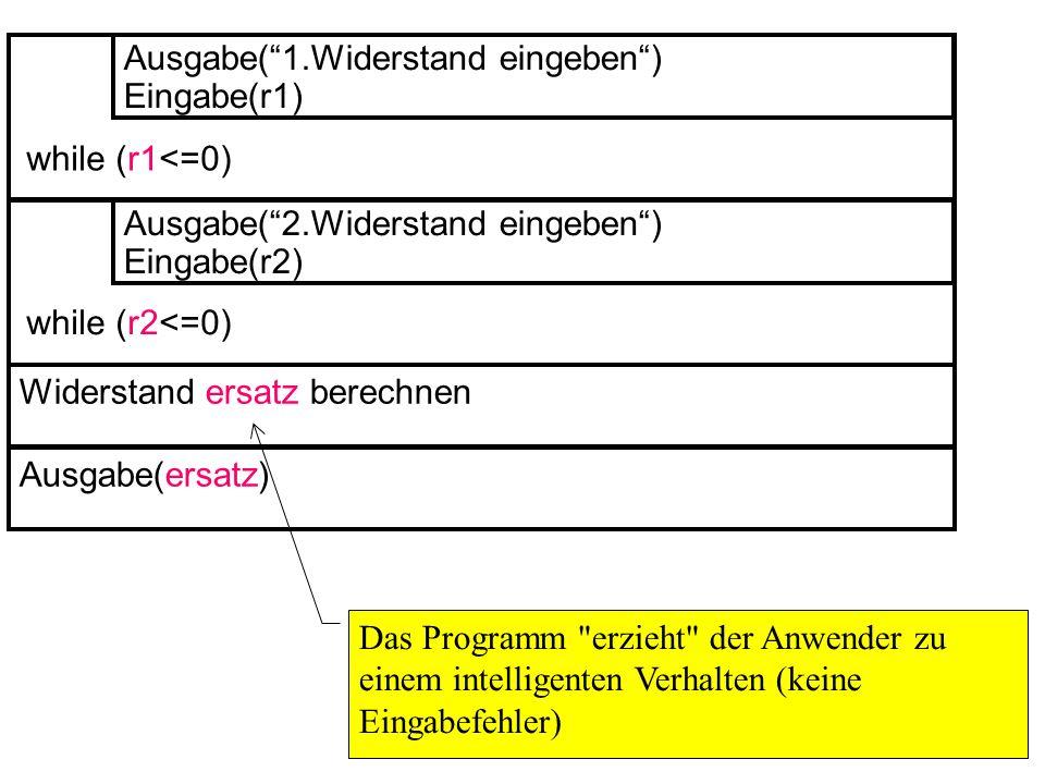 Widerstand ersatz berechnen Ausgabe(1.Widerstand eingeben) Eingabe(r1) while (r1<=0) Ausgabe(2.Widerstand eingeben) Eingabe(r2) while (r2<=0) Ausgabe(