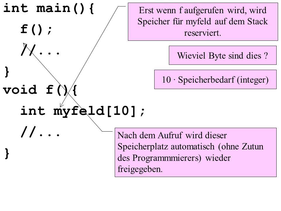 void f(){ int myfeld[10]; //... } int main(){ f(); //... } Erst wenn f aufgerufen wird, wird Speicher für myfeld auf dem Stack reserviert. Wieviel Byt