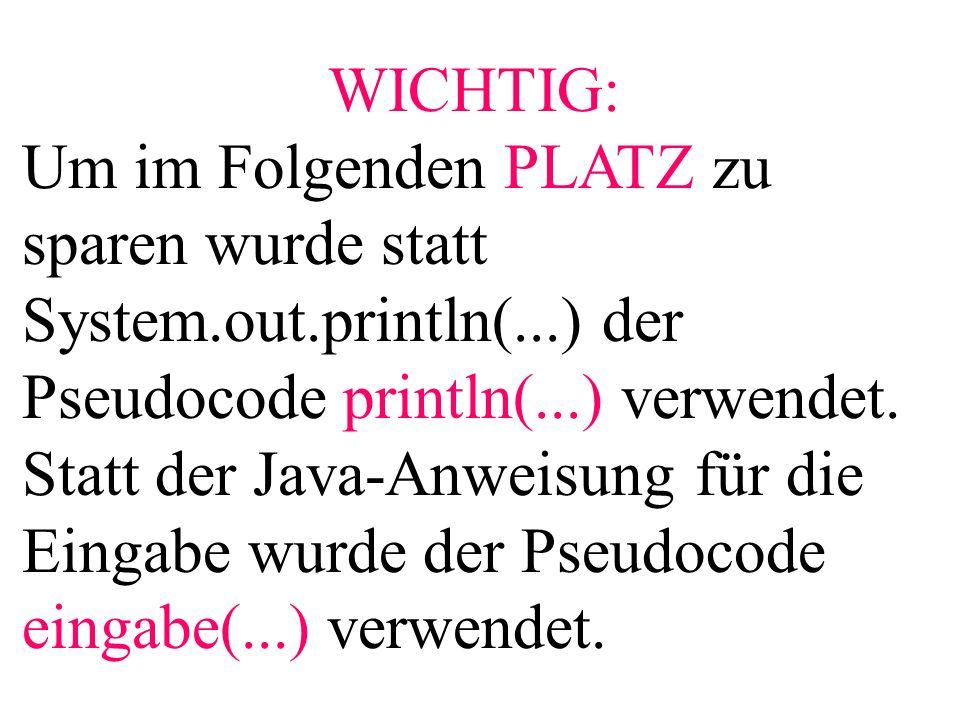 WICHTIG: Um im Folgenden PLATZ zu sparen wurde statt System.out.println(...) der Pseudocode println(...) verwendet. Statt der Java-Anweisung für die E