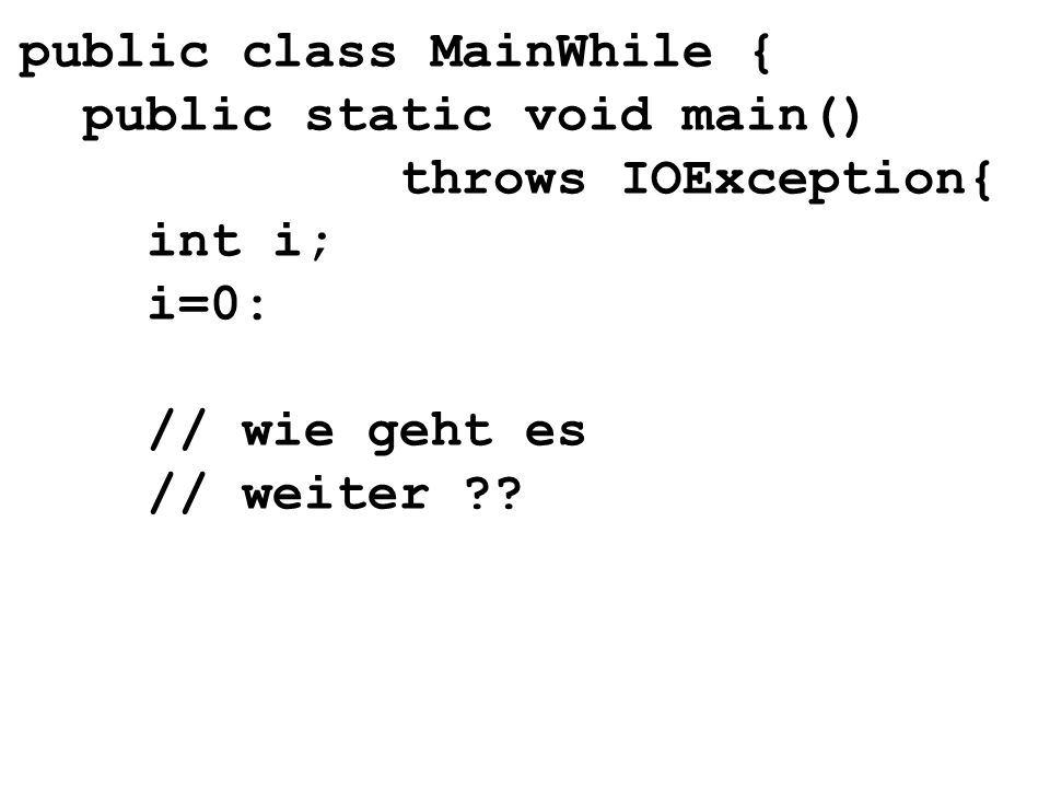 public class MainWhile { public static void main() throws IOException{ int i; i=0: // wie geht es // weiter ??