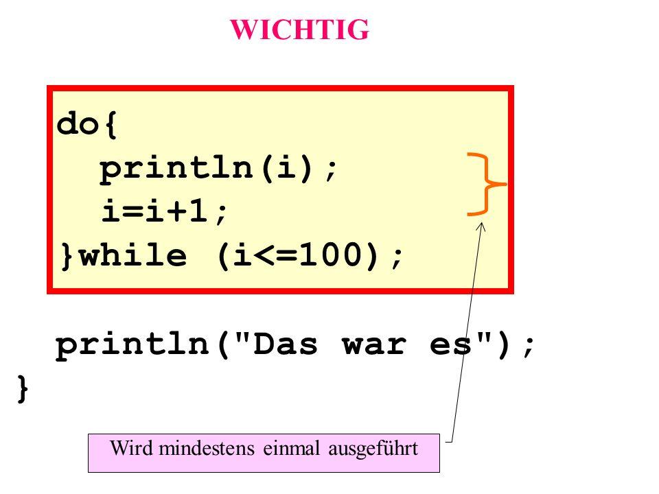do{ println(i); i=i+1; }while (i<=100); WICHTIG Wird mindestens einmal ausgeführt println(