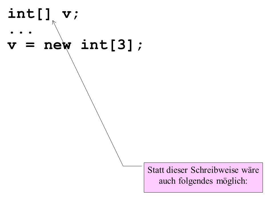 int[] v;... v = new int[3]; Statt dieser Schreibweise wäre auch folgendes möglich: