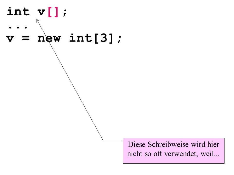 int v[];... v = new int[3]; Diese Schreibweise wird hier nicht so oft verwendet, weil...