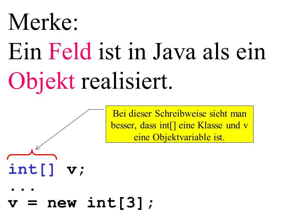 Merke: Ein Feld ist in Java als ein Objekt realisiert. int[] v;... v = new int[3]; Bei dieser Schreibweise sieht man besser, dass int[] eine Klasse un
