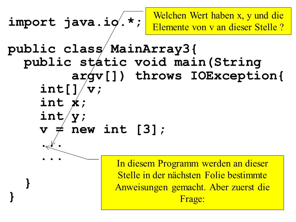 import java.io.*; public class MainArray3{ public static void main(String argv[]) throws IOException{ int[] v; int x; int y; v = new int [3];... } In