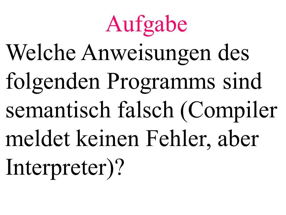 Aufgabe Welche Anweisungen des folgenden Programms sind semantisch falsch (Compiler meldet keinen Fehler, aber Interpreter)?