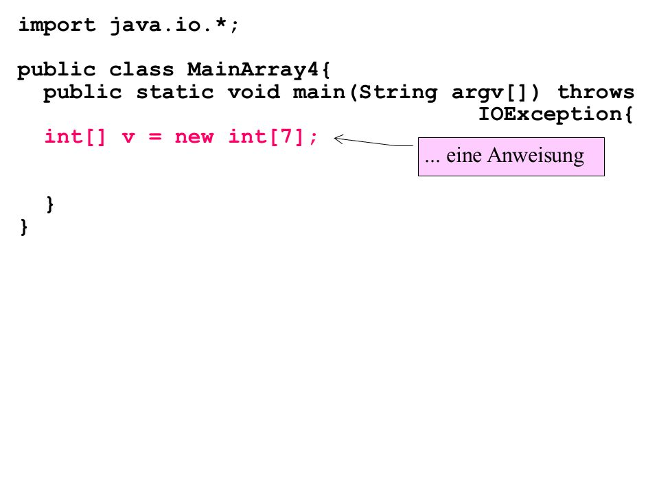 import java.io.*; public class MainArray4{ public static void main(String argv[]) throws IOException{ int[] v = new int[7]; }... eine Anweisung