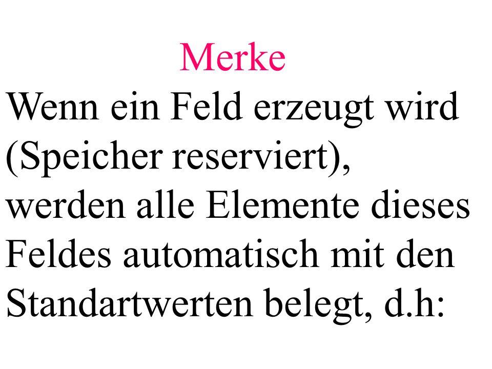 Merke Wenn ein Feld erzeugt wird (Speicher reserviert), werden alle Elemente dieses Feldes automatisch mit den Standartwerten belegt, d.h: