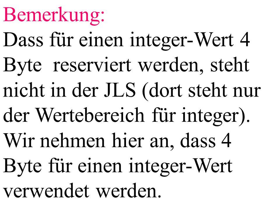 Bemerkung: Dass für einen integer-Wert 4 Byte reserviert werden, steht nicht in der JLS (dort steht nur der Wertebereich für integer). Wir nehmen hier