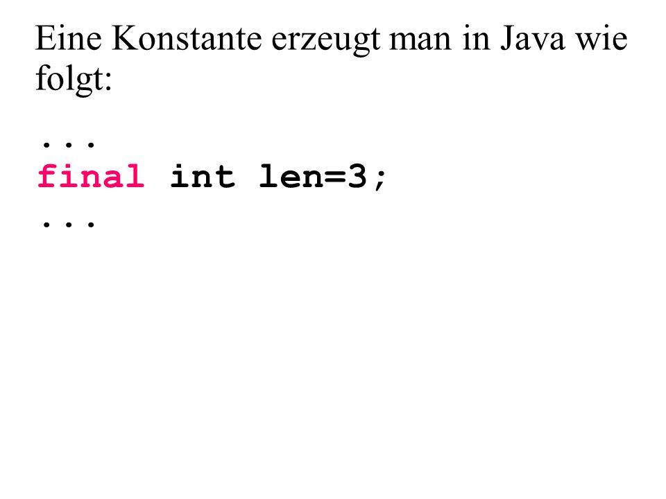 ... final int len=3;... Eine Konstante erzeugt man in Java wie folgt:
