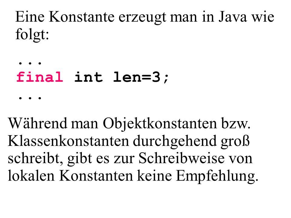 ... final int len=3;... Eine Konstante erzeugt man in Java wie folgt: Während man Objektkonstanten bzw. Klassenkonstanten durchgehend groß schreibt, g