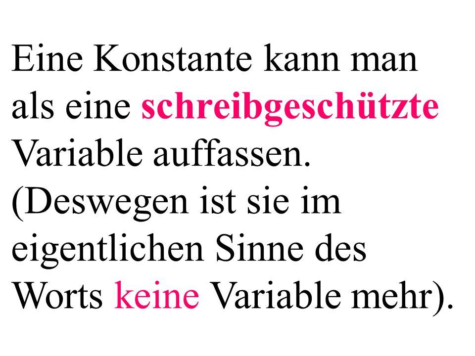 Eine Konstante kann man als eine schreibgeschützte Variable auffassen. (Deswegen ist sie im eigentlichen Sinne des Worts keine Variable mehr).