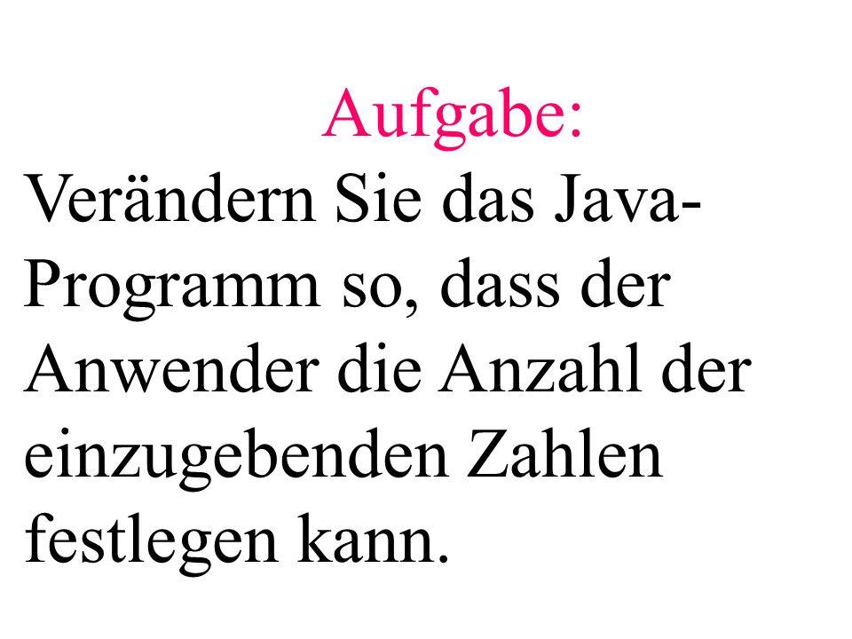 Aufgabe: Verändern Sie das Java- Programm so, dass der Anwender die Anzahl der einzugebenden Zahlen festlegen kann.