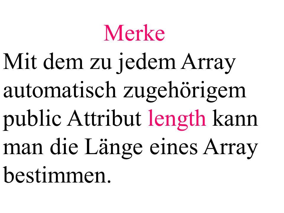 Merke Mit dem zu jedem Array automatisch zugehörigem public Attribut length kann man die Länge eines Array bestimmen.