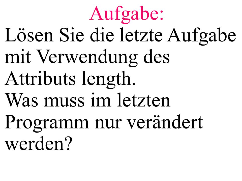 Aufgabe: Lösen Sie die letzte Aufgabe mit Verwendung des Attributs length. Was muss im letzten Programm nur verändert werden?