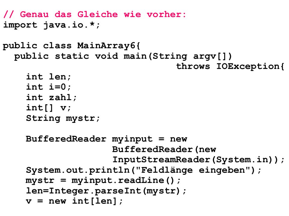 // Genau das Gleiche wie vorher: import java.io.*; public class MainArray6{ public static void main(String argv[]) throws IOException{ int len; int i=