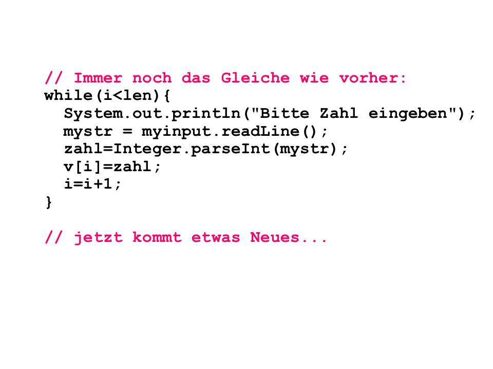 // Immer noch das Gleiche wie vorher: while(i<len){ System.out.println(