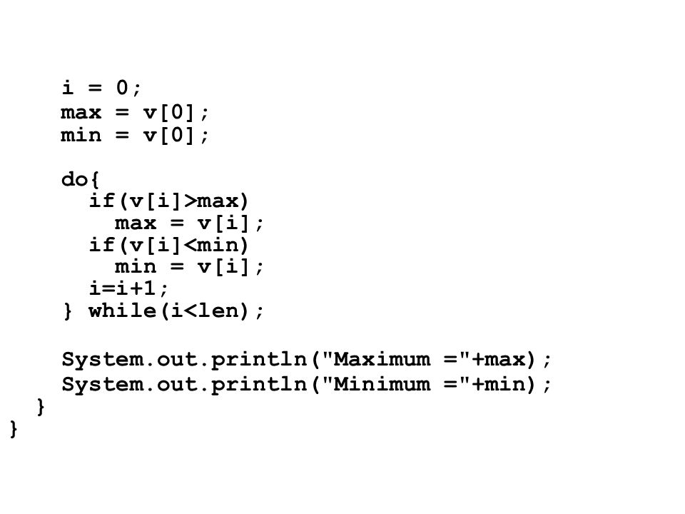 i = 0; max = v[0]; min = v[0]; do{ if(v[i]>max) max = v[i]; if(v[i]<min) min = v[i]; i=i+1; } while(i<len); System.out.println(