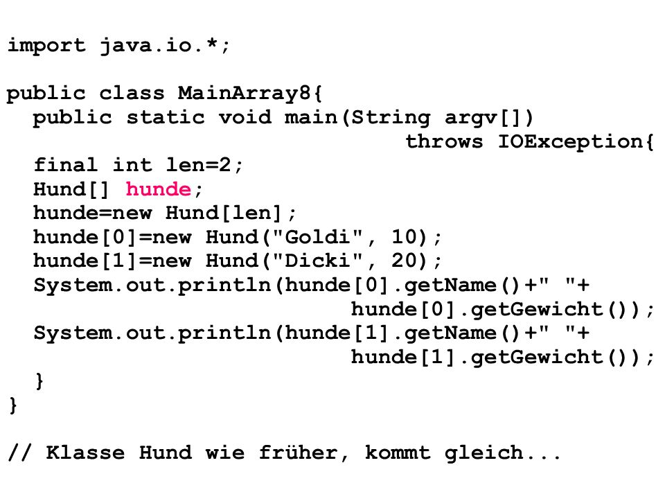 import java.io.*; public class MainArray8{ public static void main(String argv[]) throws IOException{ final int len=2; Hund[] hunde; hunde=new Hund[le