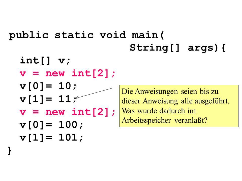 public static void main( String[] args){ int[] v; v = new int[2]; v[0]= 10; v[1]= 11; v = new int[2]; v[0]= 100; v[1]= 101; } Die Anweisungen seien bi
