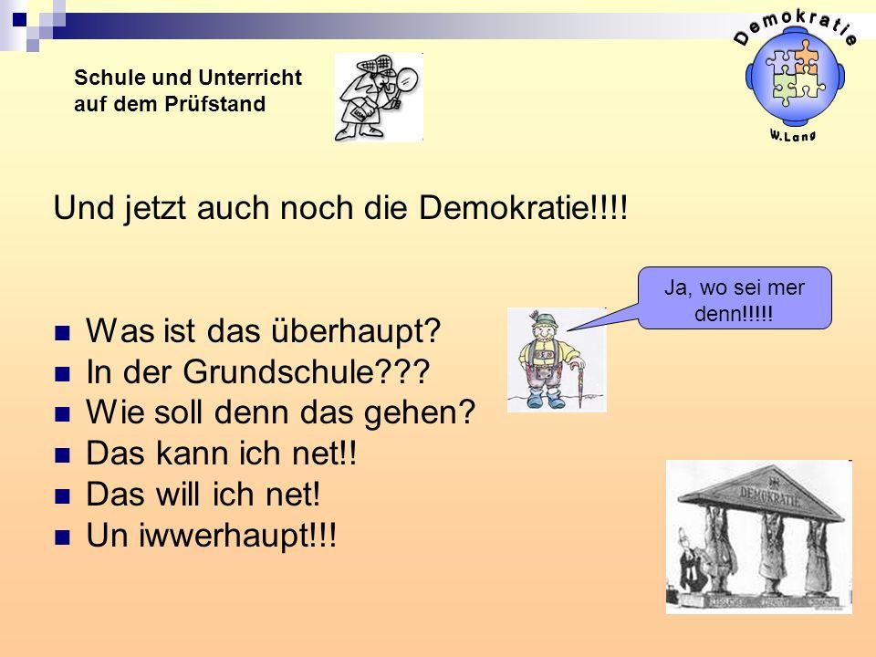 Und jetzt auch noch die Demokratie!!!! Was ist das überhaupt? In der Grundschule??? Wie soll denn das gehen? Das kann ich net!! Das will ich net! Un i