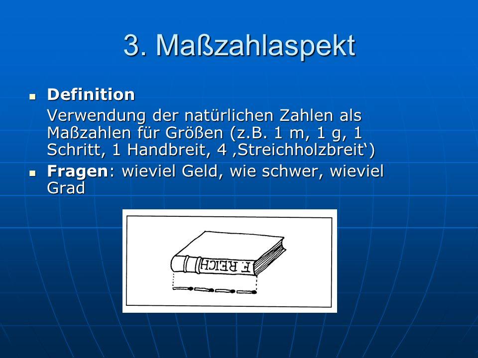 3. Maßzahlaspekt Definition Definition Verwendung der natürlichen Zahlen als Maßzahlen für Größen (z.B. 1 m, 1 g, 1 Schritt, 1 Handbreit, 4 Streichhol