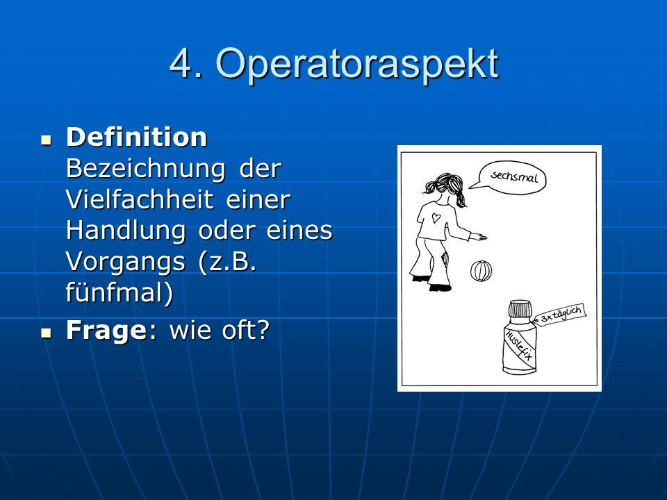 4. Operatoraspekt Definition Bezeichnung der Vielfachheit einer Handlung oder eines Vorgangs (z.B. fünfmal) Definition Bezeichnung der Vielfachheit ei