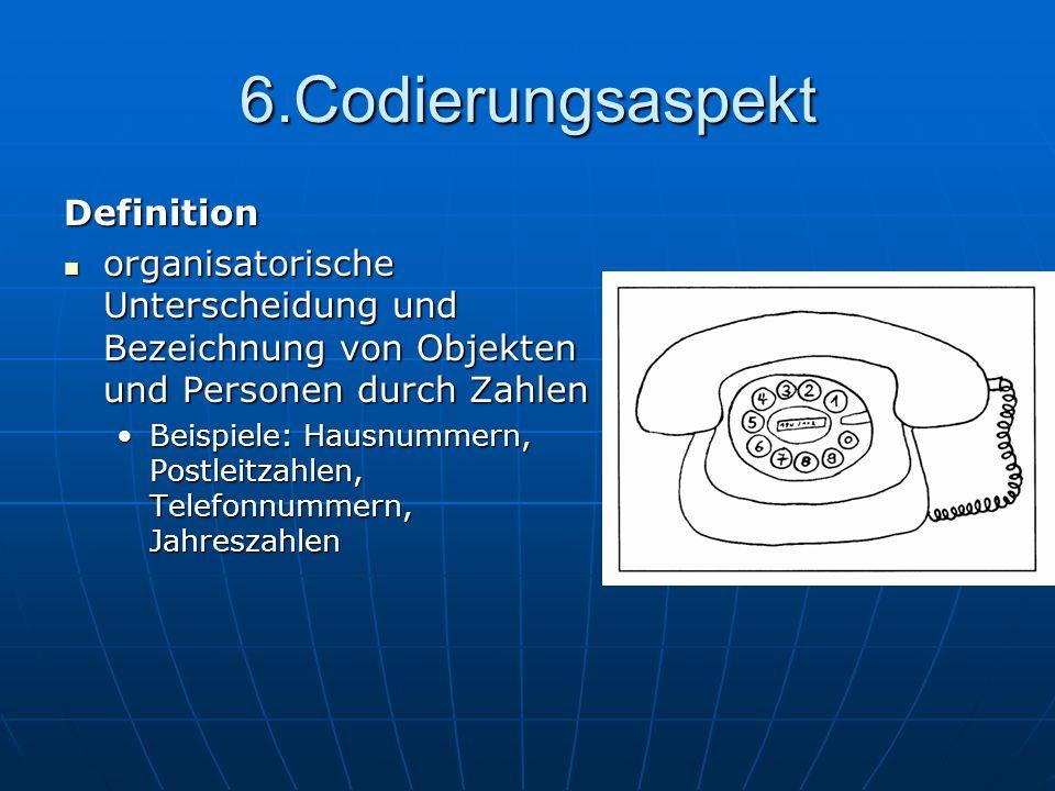6.Codierungsaspekt Definition organisatorische Unterscheidung und Bezeichnung von Objekten und Personen durch Zahlen organisatorische Unterscheidung u