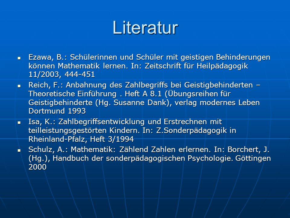 Literatur Ezawa, B.: Schülerinnen und Schüler mit geistigen Behinderungen können Mathematik lernen. In: Zeitschrift für Heilpädagogik 11/2003, 444-451